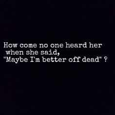 """How come no one heard her when she said, """"Maybe, I'm better off dead"""" ?  -Sleeping with Sirens"""