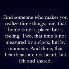 Find someone who makes you realize three things: one, that home is not a place, but a feeling. Two, that time is not measured by a clock but by moments. And three, that heartbeats are not heard but felt and shared.