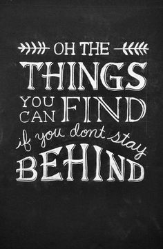 Oh the things you can find, if you don't stay behind. #quote