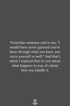 """Yesterday someone said to me, """"I would have never guessed you've been through what you have, you carry yourself so well."""" And that's when I realized that it's not about what happens to you, it's about how you handle it. Quotable Quotes, Wisdom Quotes, Words Quotes, Happiness Quotes, Quotes Quotes, Deep Quotes, Bible Quotes, Qoutes, Funny Quotes"""