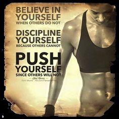 Believe in yourself... Discipline yourself... Push yourself