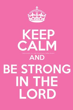 Keep calm and be strong in the Lord.