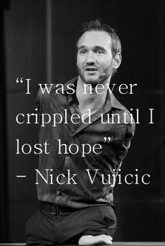"""Hope is a catalyst. It can even move obstacles that seem immovable. When you keep pushing, refusing to give up, you create momentum. Hope creates opportunities you never would have anticipated. Helpful people are drawn to you. Doors open. Paths are cleared. "" - Nick Vujicic"