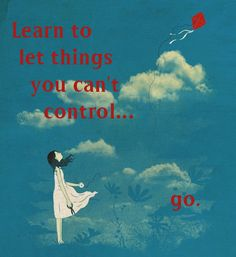 Learn to let things that you can't control... go.