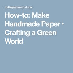 How-to: Make Handmade Paper • Crafting a Green World