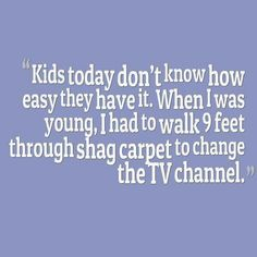 kids today don't know how easy they have it