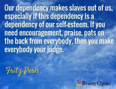 Our dependency makes slaves out of us, especially if this dependency is a dependency of our self-esteem. If you need encouragement, praise, pats on the back from everybody, then you make everybody your judge. / Fritz Perls