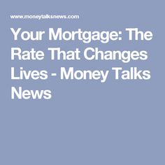 Your Mortgage: The Rate That Changes Lives ‒ Money Talks News