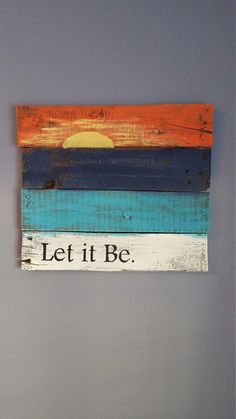 Let it be with sunset rustic wood sign made from reclaimed pallet wood. Wood is painted white, turquoise, navy blue and orange with a yellow by bobbi Pallet Crafts, Diy Pallet Projects, Wood Crafts, Wood Projects, Pallet Ideas, Making Signs On Wood, Diy Wood Signs, Rustic Wood Signs, Pallet Board Signs
