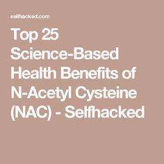 Top 25 Science-Based Health Benefits of N-Acetyl Cysteine (NAC) - Selfhacked