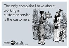 The only complaint I have about working in customer service is the customers.