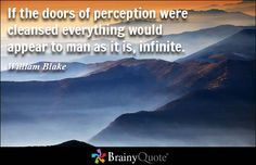 If the doors of perception were cleansed everything would appear to man as it is, infinite. - William Blake - BrainyQuote