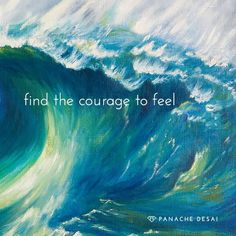 """Find the courage to feel."""