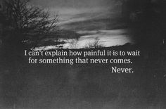 I can't explain how painful it is to wait for something that never comes.
