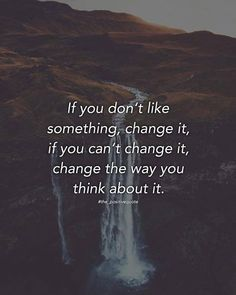 If you don't like something change it..