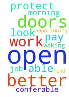 Open doors after doors for me lord -  Lord thank you for waking me up this morning Lord please protect me at work and look over me at work Lord also open better opportunity for me to be be able to find a better job better pay that Im conferable with in Jesus name amen amen open doors  Posted at: https://prayerrequest.com/t/w2V #pray #prayer #request #prayerrequest