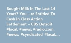 Bought Milk In The Last 14 Years? You – re Entitled To Cash In Class Action Settlement – CBS Detroit #local, #news, #radio.com, #news, #syndicated #local, #syndication, # http://real-estate.nef2.com/bought-milk-in-the-last-14-years-you-re-entitled-to-cash-in-class-action-settlement-cbs-detroit-local-news-radio-com-news-syndicated-local-syndication/  # 26905 West 11 Mile Road Southfield, MI 48033 Station Phone: 248-355-7000 Twitter | Facebook Email / Contact Forms Web Team Community Affairs…