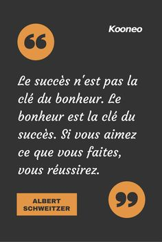 Success is not the key to happiness. Happiness is the key to success. If you love what you do, you will succeed. ALBERT SCHWEITZER