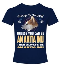 "# Always Be Yourself An Akita Inu Dog .  Always Be Yourself Unless You Can Be An Akita Inu Then Always Be An Dog HOW TO ORDER:1. Select the style and color you want2. Click ""Buy it now""3. Select size and quantity4. Enter shipping and billing information5. Done! Simple as that!TIPS: Buy 2 or more to save shipping cost!This is printable if you purchase only one piece. so don't worry, you will get yours.Guaranteed safe and secure checkout via: Paypal 