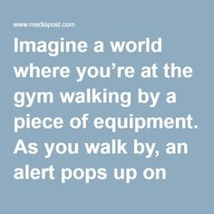 Imagine a world where you're at the gym walking by a piece of equipment. As you walk by, an alert pops up on your phone telling you to use that equipment and exactly what to do on it, all based on your personal fitness goals. Now stop imagining and realize that this is all a possibility right now. Life Fitness, a fitness equipment company, has morphed the Internet of Things into the Internet of Gyms (IoG). The most notable of its innovations, LFconnect Protect, allows gym owners to get…