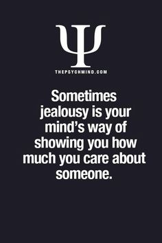 Sometimes jealousy is just your mind's way of showing you how much you care about someone.