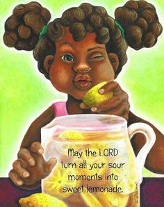 May the Lord turn all your sour moments into sweet lemonade!