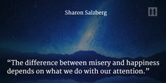 """""""The difference between misery and happiness depends on what we do with our attention."""" {Sharon Salzberg}"""