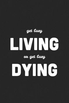 Get busy living - from Shawshank Redemption:)