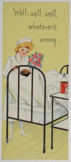 """Well, well, well, whatever's wrong..."" ~ Nurse on a vintage get well card."