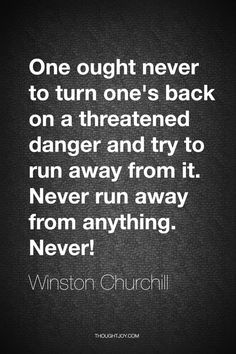 One ought never to turn one's back on a threatened danger and try to run away from it. Never run away from anything. Never!   —  Winston Churchill