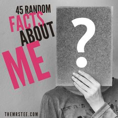 45 Random Facts About me | TheMrsTee.com