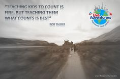 """Teaching kids to count is fine, but teaching them what counts is best."" Bob Talber"