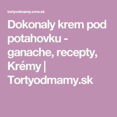Dokonaly krem pod potahovku - ganache, recepty, Krémy | Tortyodmamy.sk