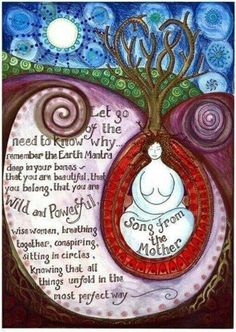 Song From the Mother ~ Let go of the need to know why ... remember the Earth Mantra deep in your bones - that you are beautiful, that you belong, that you are Wild and Powerful, wise women, breathing together, conspiring, sitting in circles, knowing that all things unfold in the most perfect way. - Artist: Jaine Rose