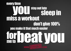 """""""Every time you stay out late, sleep in, miss a workout, don't give 100%...you make it that much easier for me to beat you."""""""