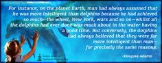 For instance, on the planet Earth, man had always assumed that he was more intelligent