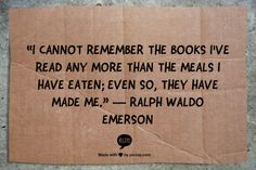 """""""I cannot remember the books I've read any more than the meals I have eaten; even so, they have made me."""" Ralph Waldo Emerson"""
