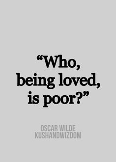 Who, being loved, is poor? -Oscar Wilde #quote