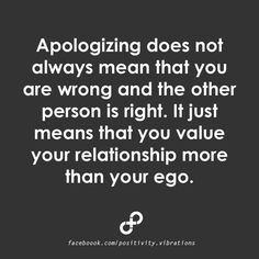 This is so true! We have all hurt someone else's feelings when we didn't mean to hurt them. So, Apologize . . . It just means that you value your relationship more than your ego.