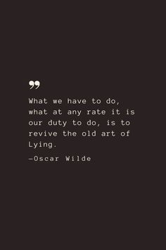 What we have to do, what at any rate it is our duty to do, is to revive the old art of Lying. —Oscar Wilde