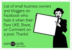 List of small business owners and bloggers on Facebook who hate it when their Fans LIKE, Share, or Comment on a post. Thanks!