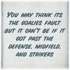 Soccer quote! Yes do not blame your goalie! We learn from our mistakes!!