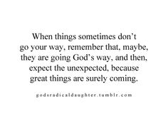 """""""when things sometimes don't go your way, remember that, maybe, they are going God's way, and then, expect the unexpected, because great things are surely coming"""""""