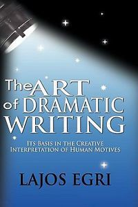 The Art of Dramatic Writing Its Basis in The Creative Interpretation Of Human Motives by Lajos Egri