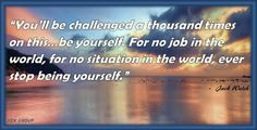"""""""You'll be challenged a thousand times on this…be yourself. For no job in the world, for no situation in the world, ever stop being yourself.""""   ~Jack Welch"""