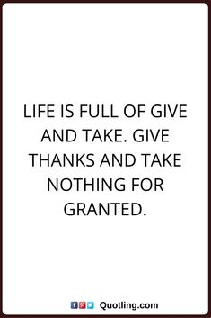 thankful quotes Life is full of give and take. Give thanks and take nothing for granted.