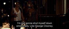 I'm just gonna shut myself down emotionally. Like George Clooney.