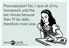 Procrastinator?  No. I save all of my homework until the last minute because then I'll be older, therefore more wise.