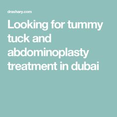 Looking for tummy tuck and abdominoplasty treatment in dubai