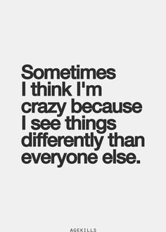 Sometimes i think i'm crazy because i see things differently than everyone else.